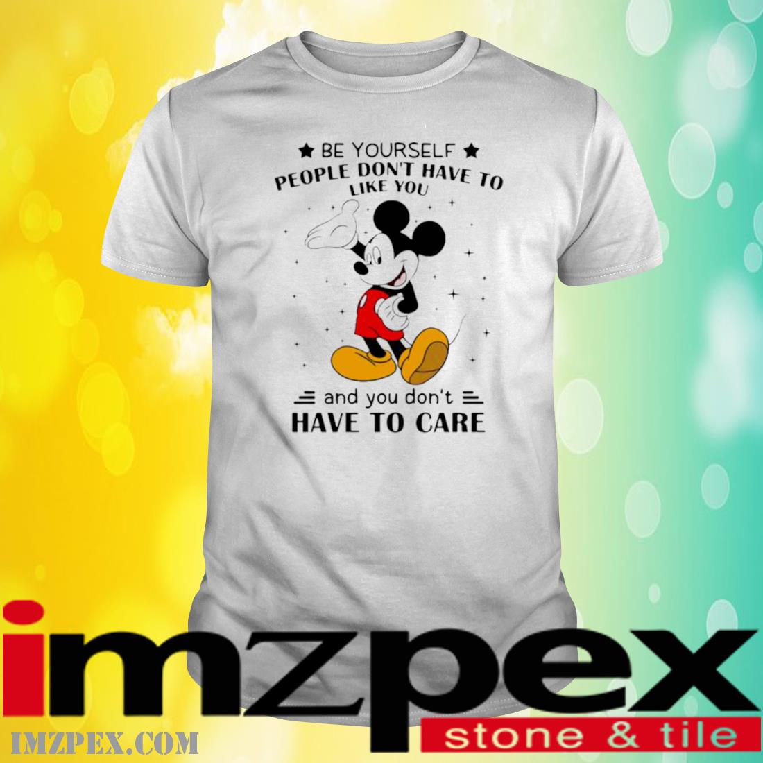 Be Yourself People Don't Have To Like And You Don't Have To Care Mickey Mouse Shirt