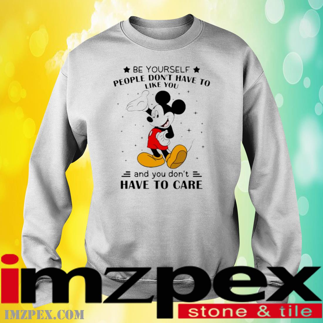 Be Yourself People Don't Have To Like And You Don't Have To Care Mickey Mouse Shirt sweatshirt