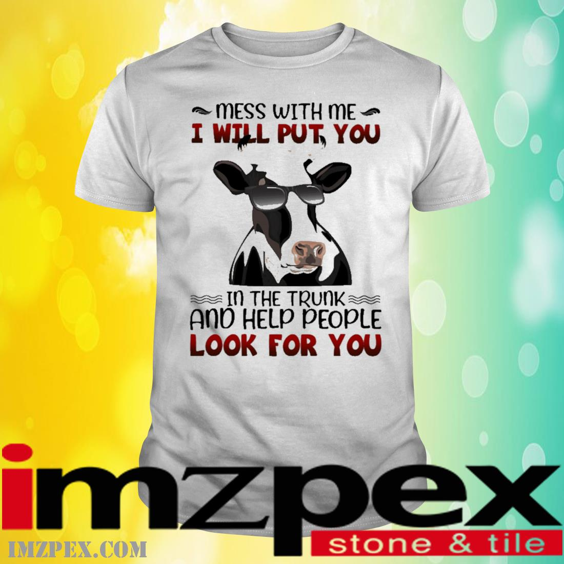 Cow mess with me I will put you In the trunk and help people look for you shirt