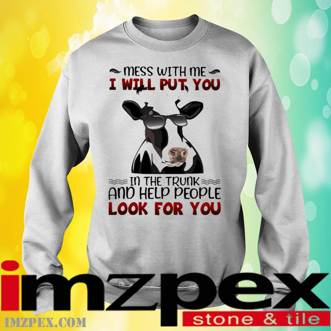 Cow mess with me I will put you In the trunk and help people look for you sweatshirt