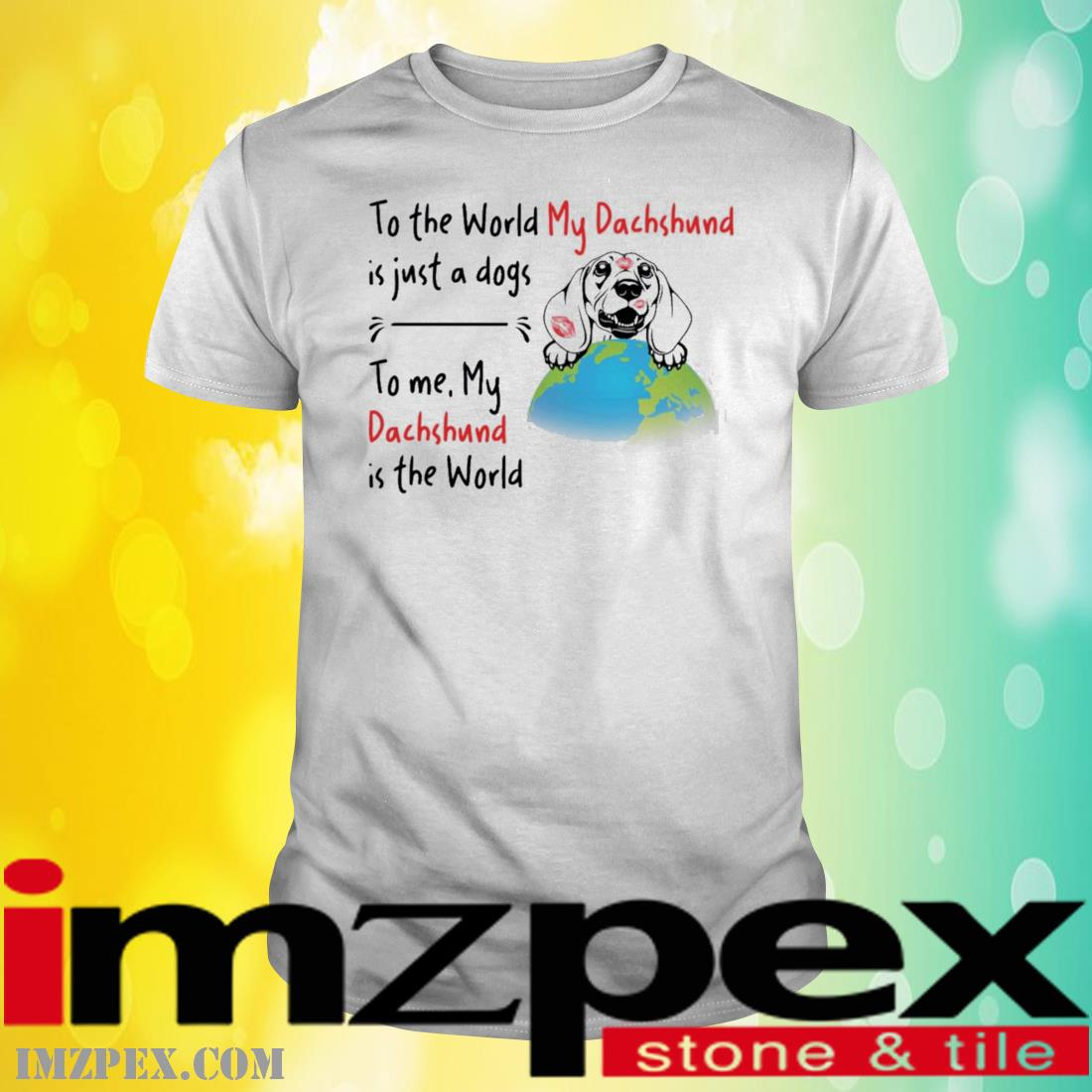 To The World My Dachshund Is Just A Dogs To Me My Dachshund Is The World Shirt
