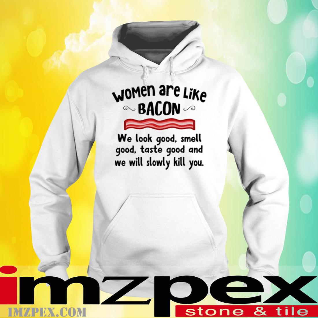 Women Are Like Bacon We Look Good Smell Good Taste Good And We Will Slowly Kill You Shirt hoodie