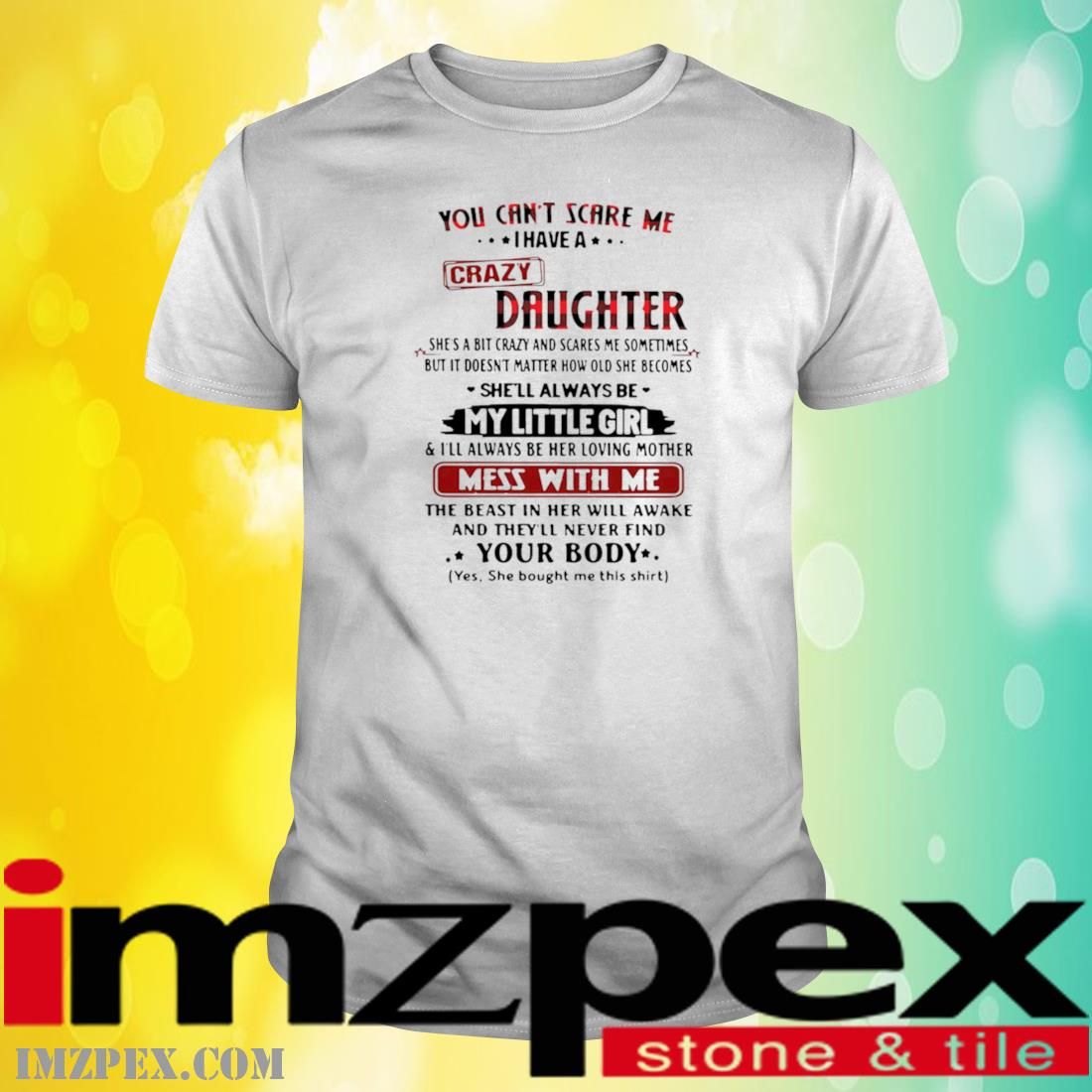 You Can't Scare Me I Have A Crazy Daughter Shes A Bit Crazy And Scares Me Sometimes Shirt
