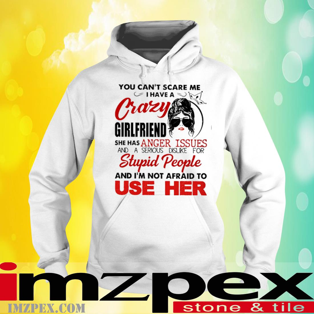 You Can't Scare Me I Have A Crazy Girlfriend She Has Anger Issues And A Serious Dislike For Stupid People Shirt hoodie