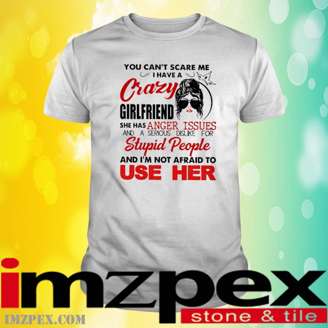 You Can't Scare Me I Have A Crazy Girlfriend She Has Anger Issues And A Serious Dislike For Stupid People Shirt