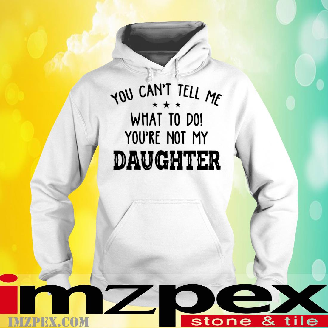 You Can't Tell Me What To Do Youre Not My Daughter Shirt hoodie