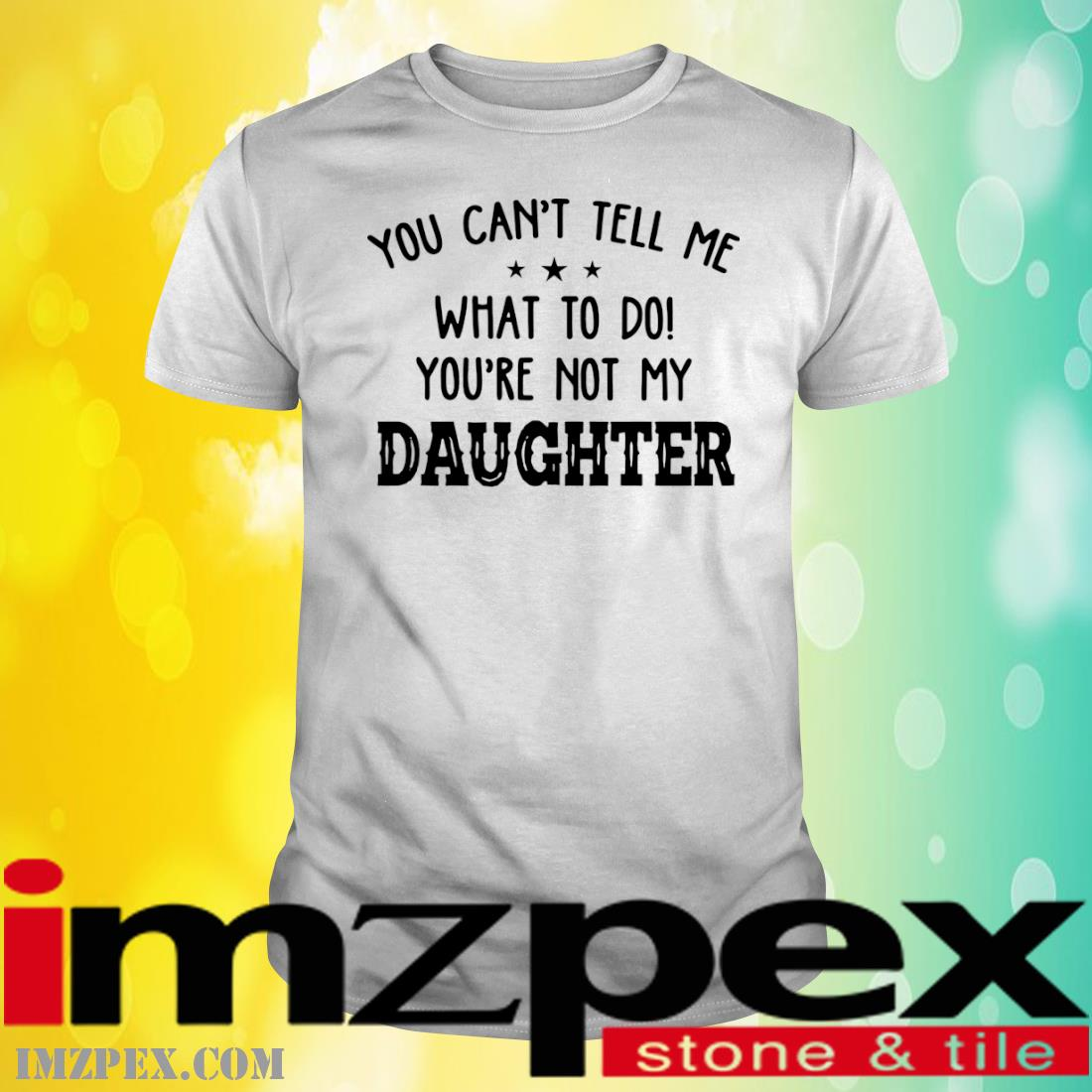 You Can't Tell Me What To Do Youre Not My Daughter Shirt