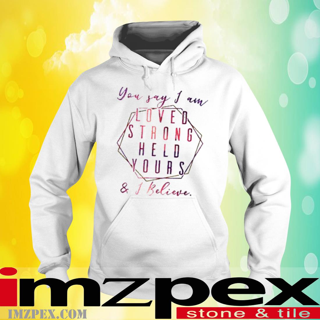 You Say I Am Loved Held Yours I Believe Shirt hoodie