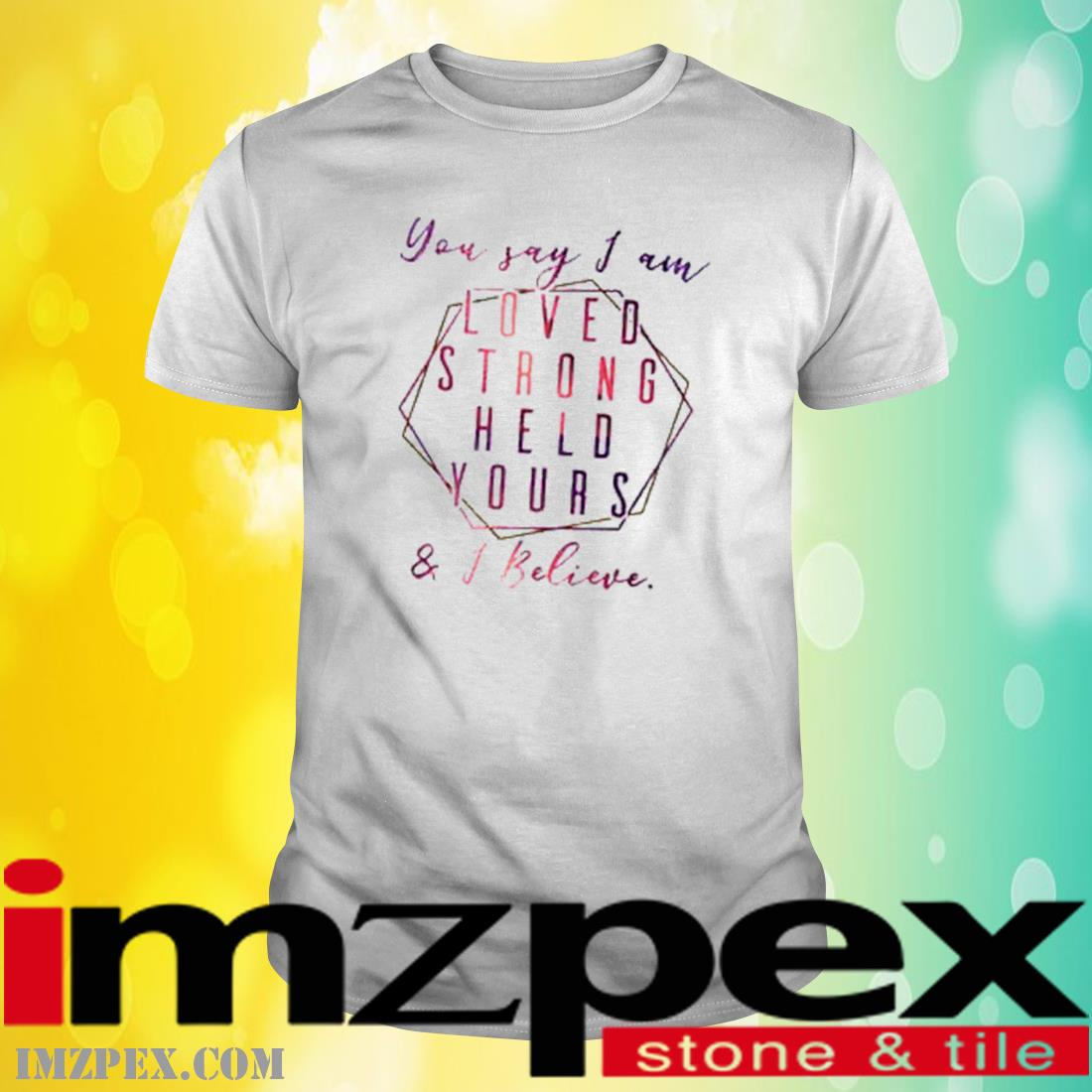 You Say I Am Loved Held Yours I Believe Shirt