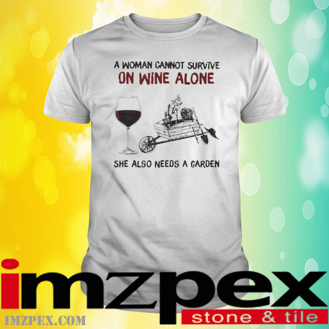 A Woman Cannot Survive On Wine Alone She Also Needs A Garden Shirt