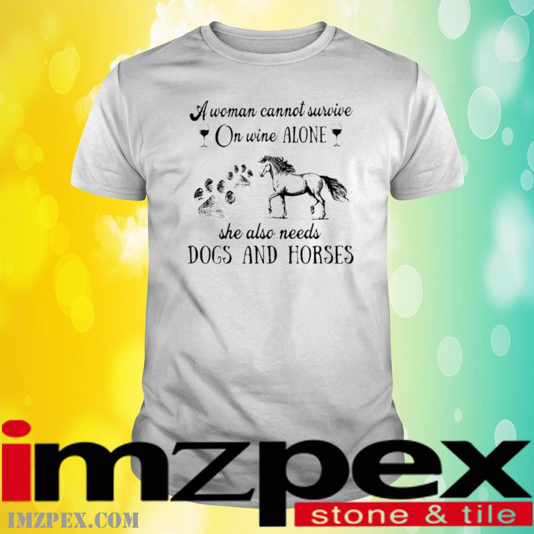 A Woman Cannot Survive On Wine Alone She Also Needs Dogs And Horses Shirt