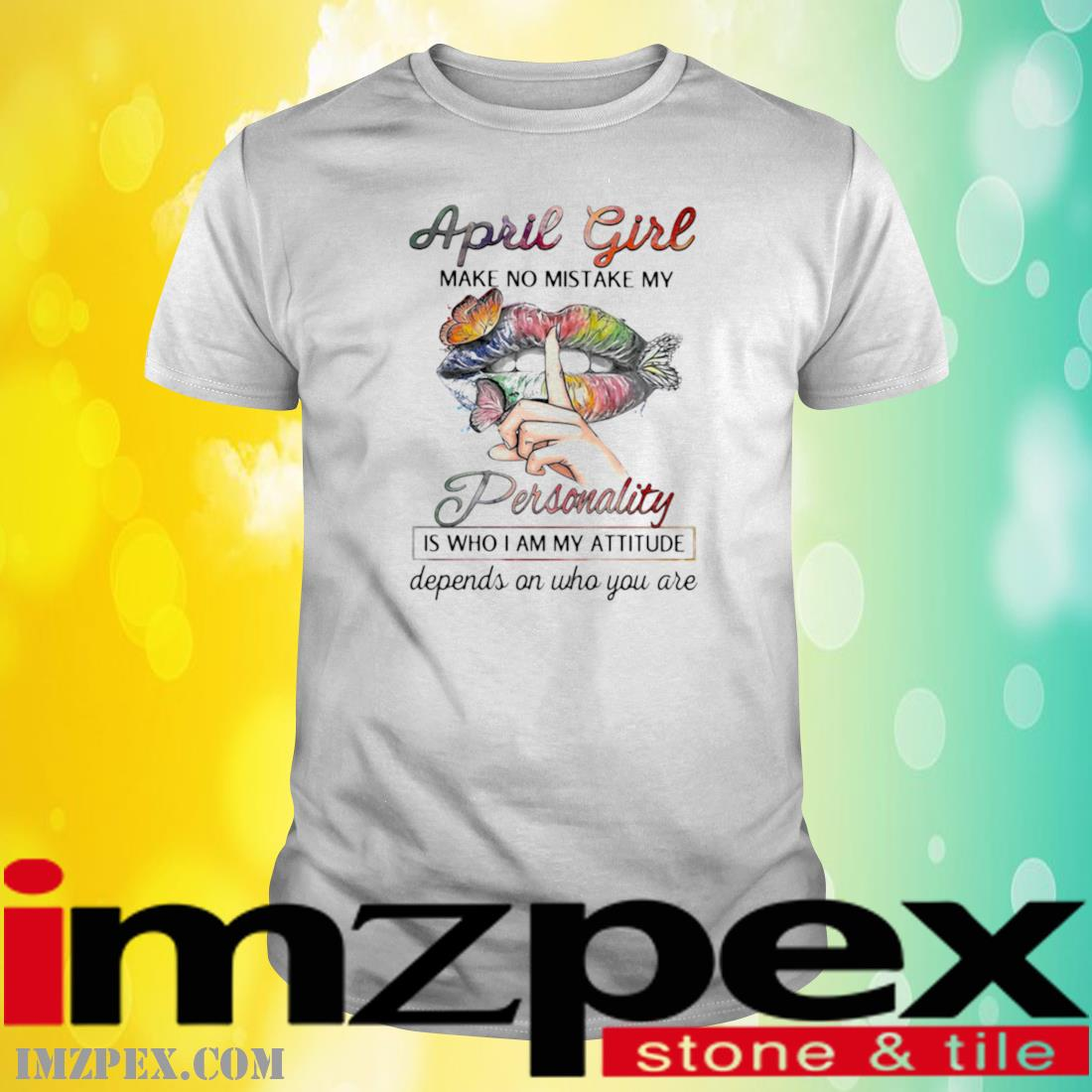 April Girl Make No Mistake My Personality Is Who I Am My Attitude Depends On Who You Are Mouth Butterfly Shirt