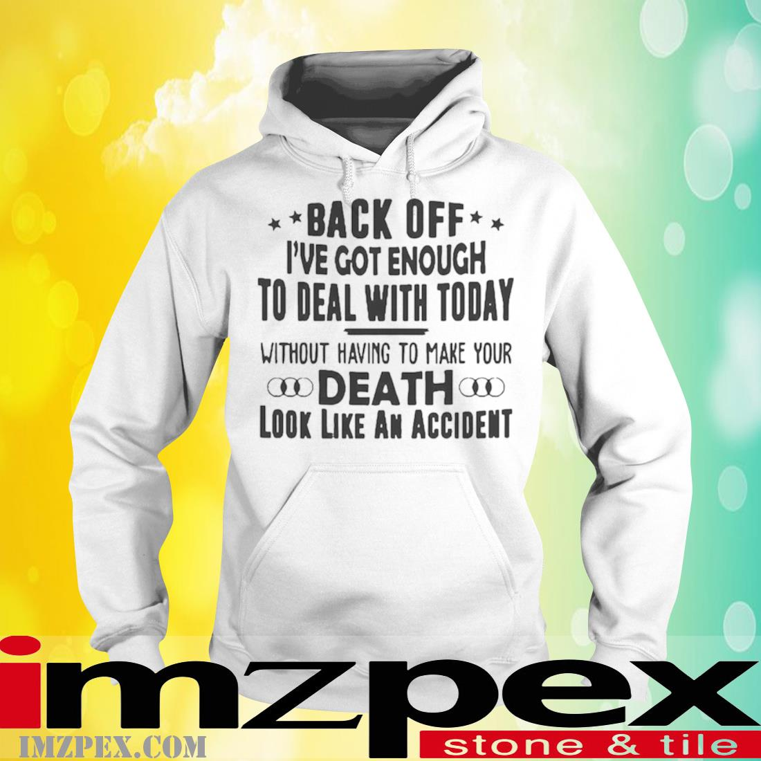 Back Off I've Got Enough to Deal with Today Without Having to Make Your Death Look Like An Accident Shirt hoodie