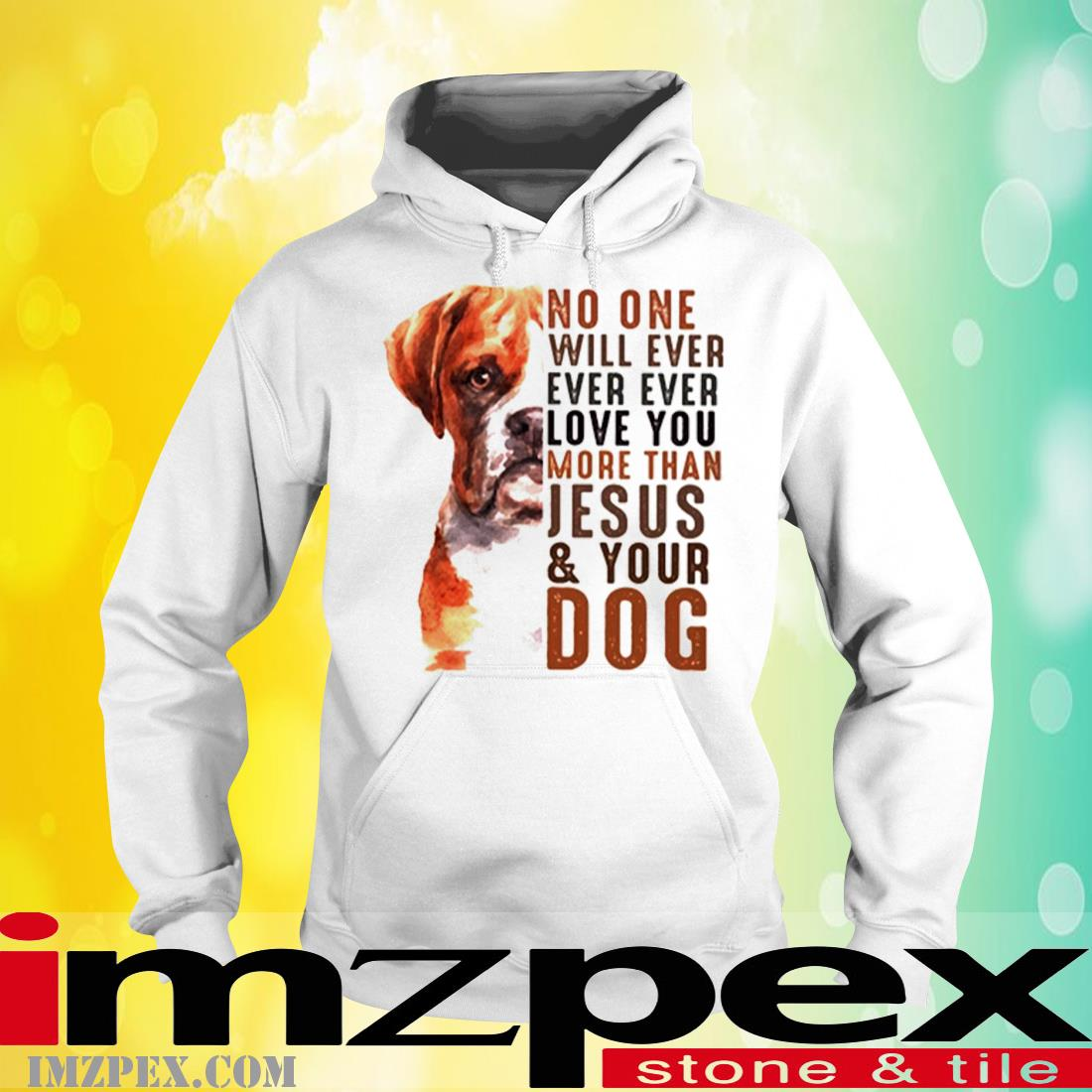 Boxer No One Will Ever Ever Ever Love You More Than Jesus Your Dog Shirt hoodie