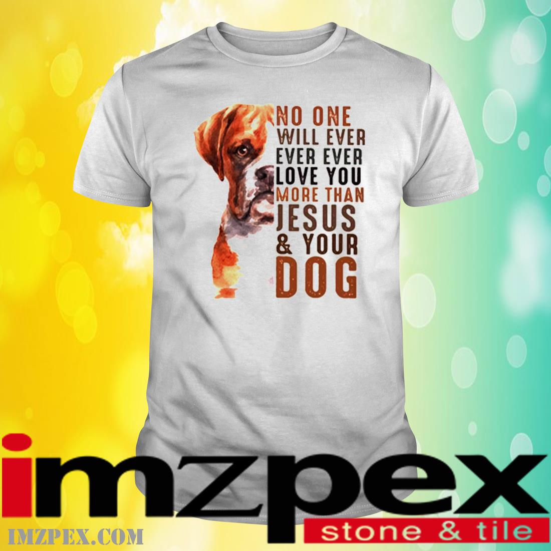 Boxer No One Will Ever Ever Ever Love You More Than Jesus Your Dog Shirt