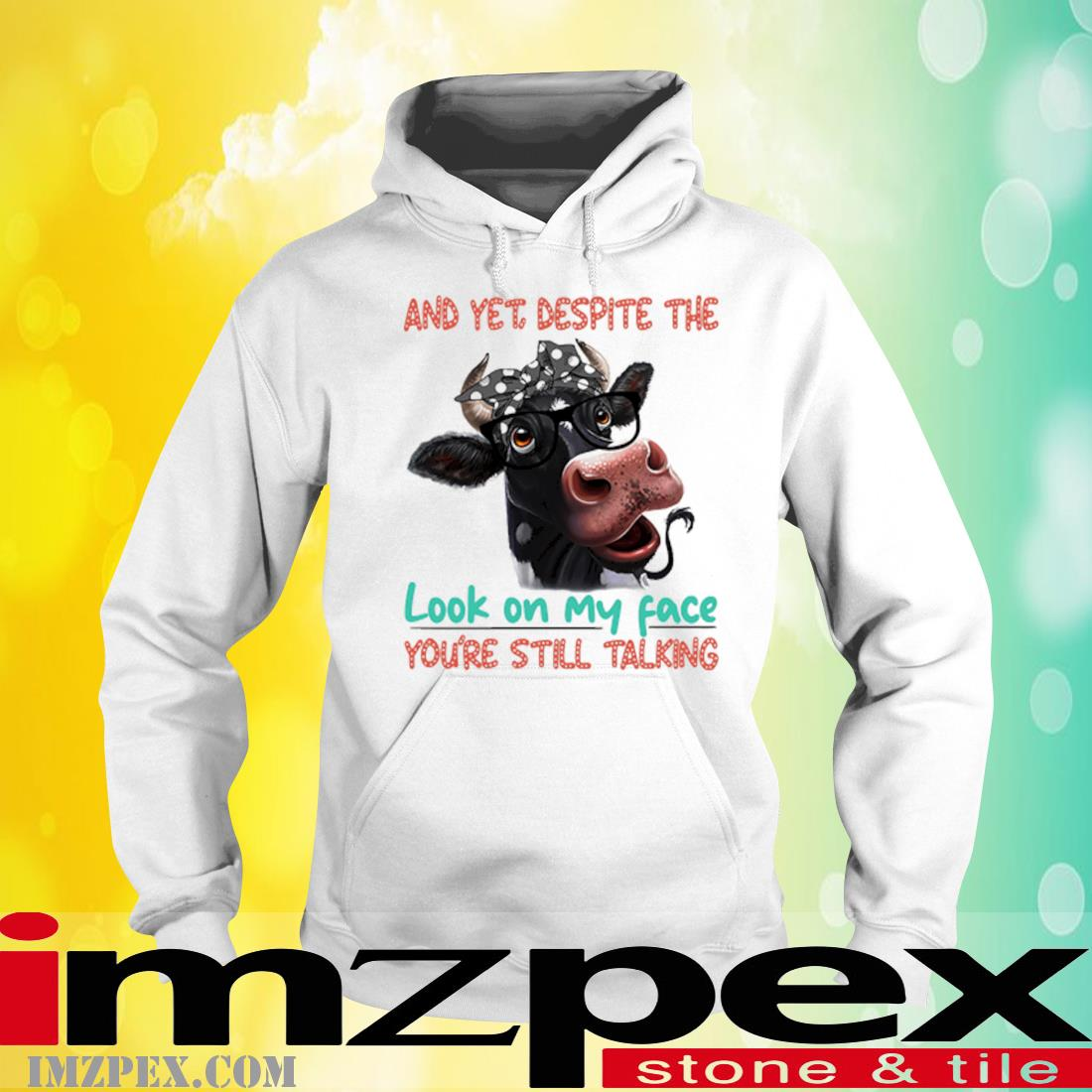 Cow And Yet Despite The Look On My Face You're Still Talking Shirt hoodie