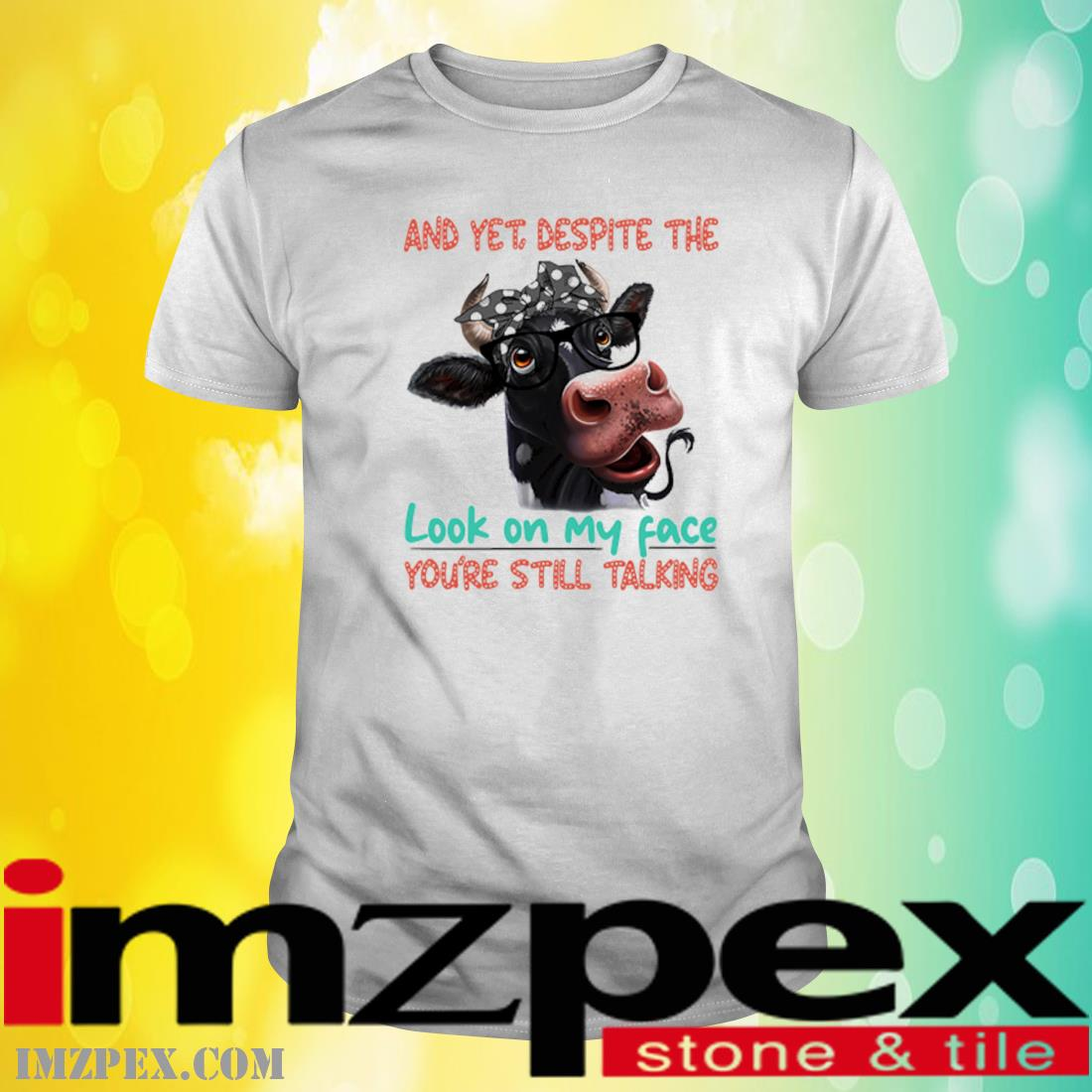 Cow And Yet Despite The Look On My Face You're Still Talking Shirt