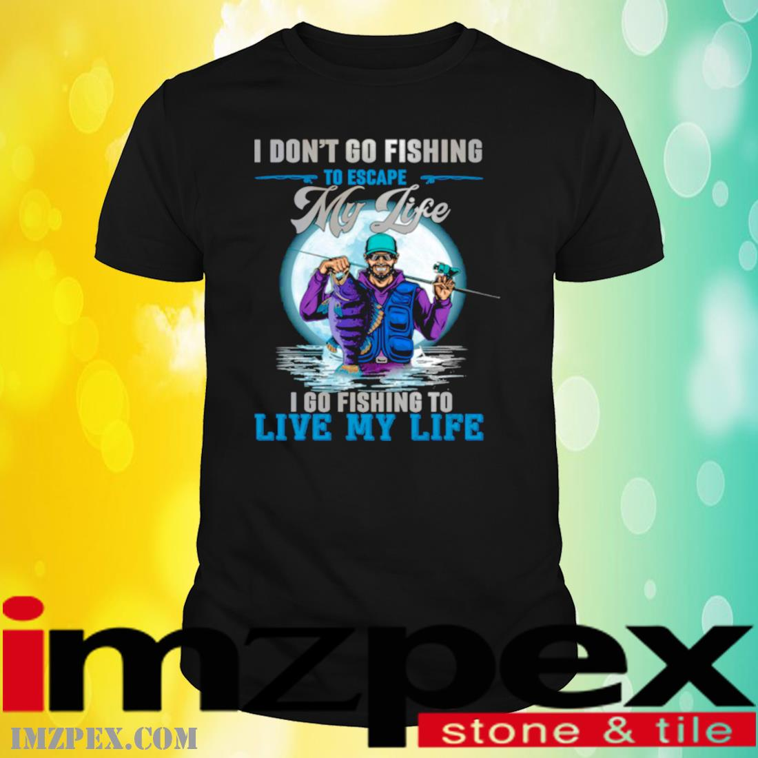 I Don't Go Fishing To Escape My Life I Go Fishing To Live My Life Shirt