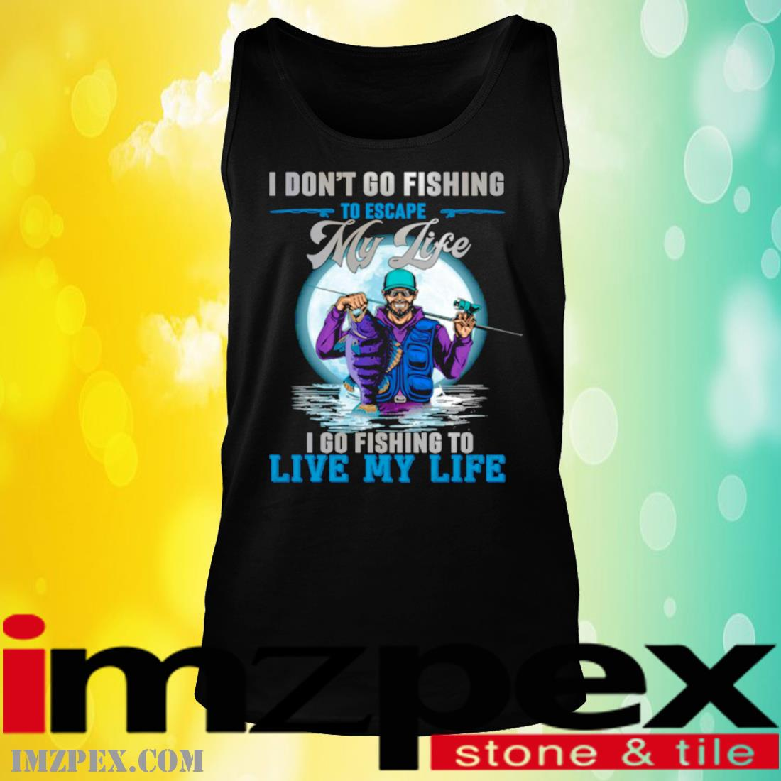 I Don't Go Fishing To Escape My Life I Go Fishing To Live My Life Shirt tank top